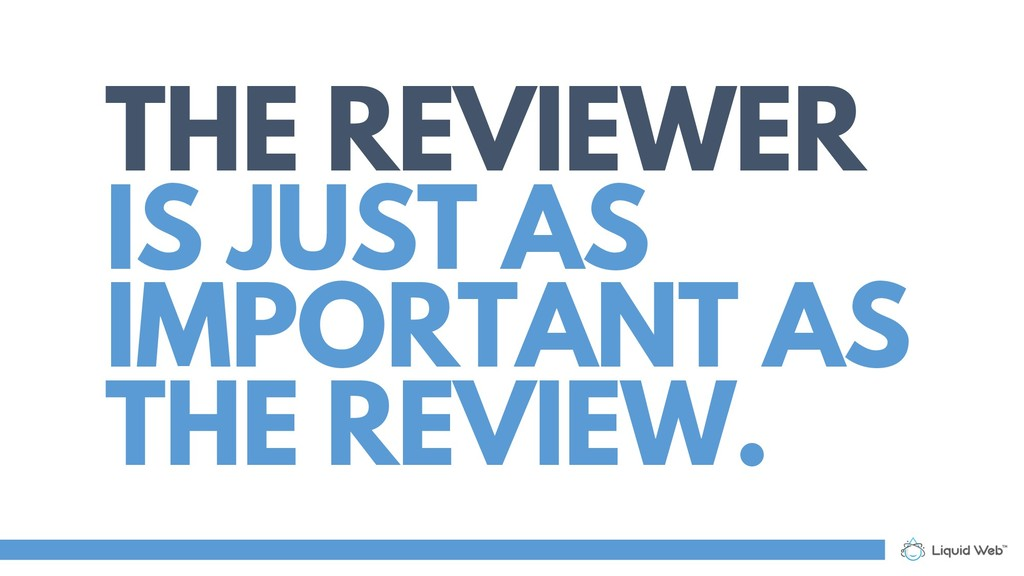 THE REVIEWER IS JUST AS IMPORTANT AS THE REVIEW.