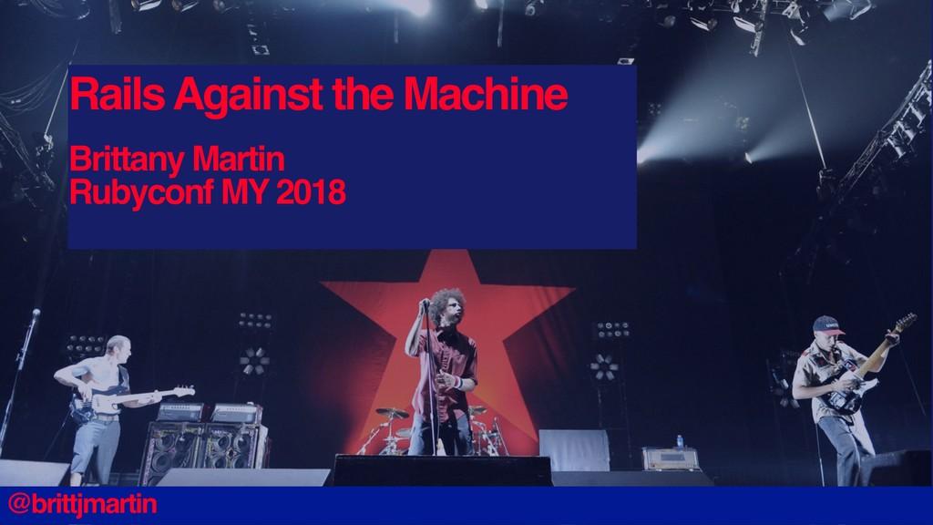 Rails Against the Machine Brittany Martin Rubyc...