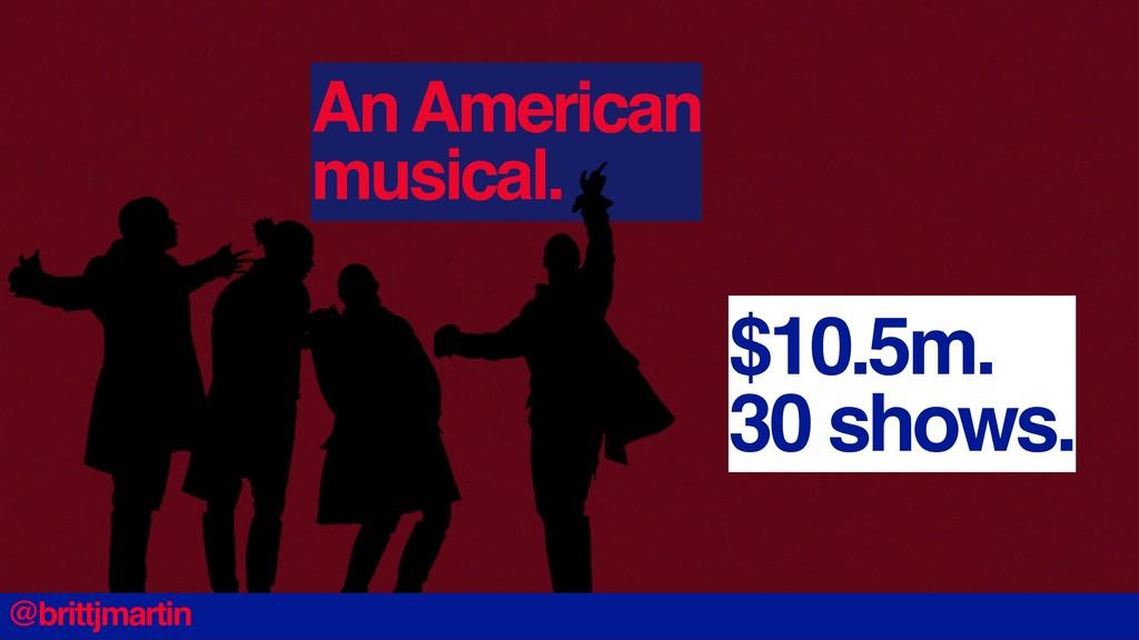 An American musical. $10.5m. 30 shows. @brittjm...