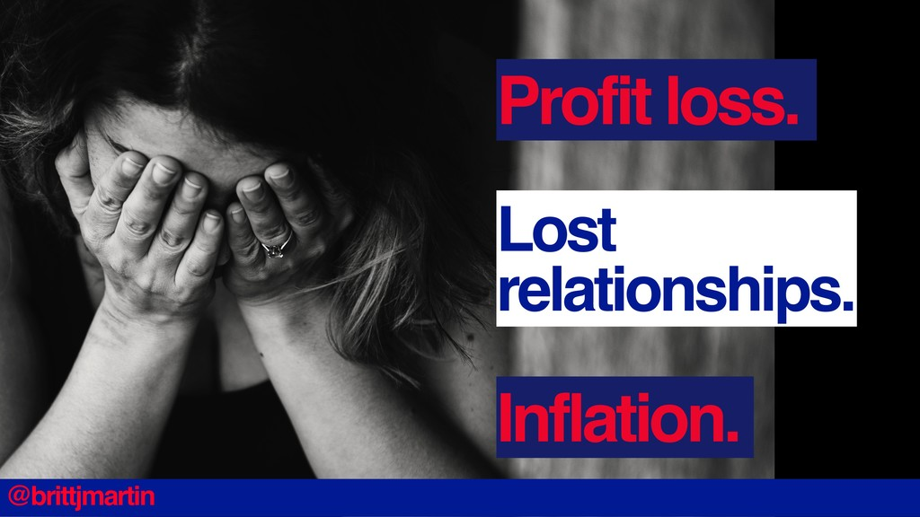 Profit loss. Lost relationships. Inflation. @br...