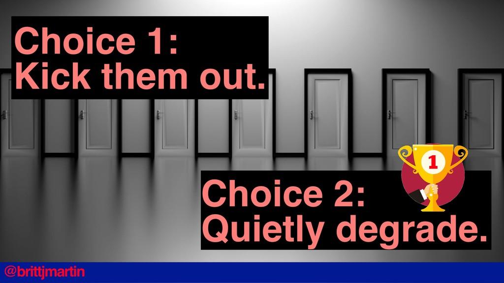 Choice 2: Quietly degrade. Choice 1: Kick them ...