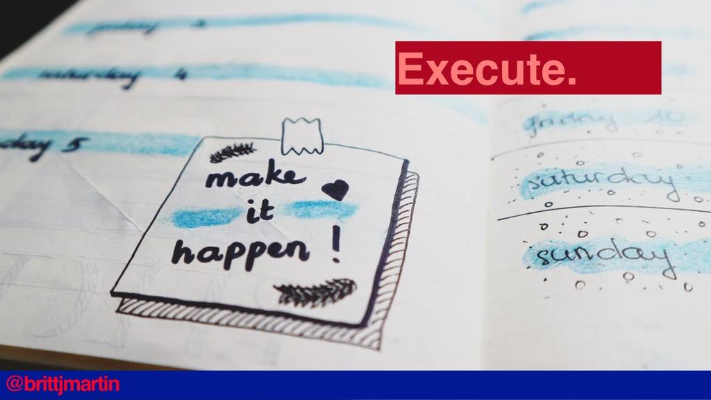 @brittjmartin Execute.