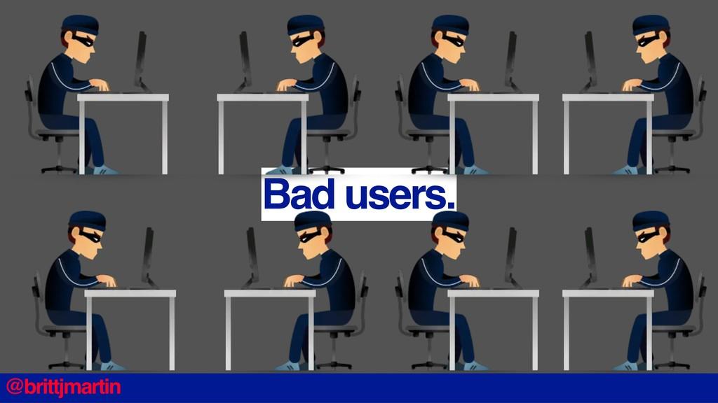 Bad users. @brittjmartin