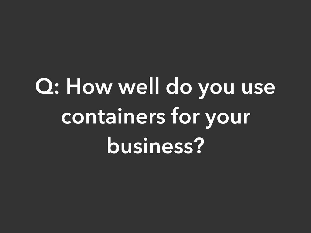 Q: How well do you use containers for your busi...