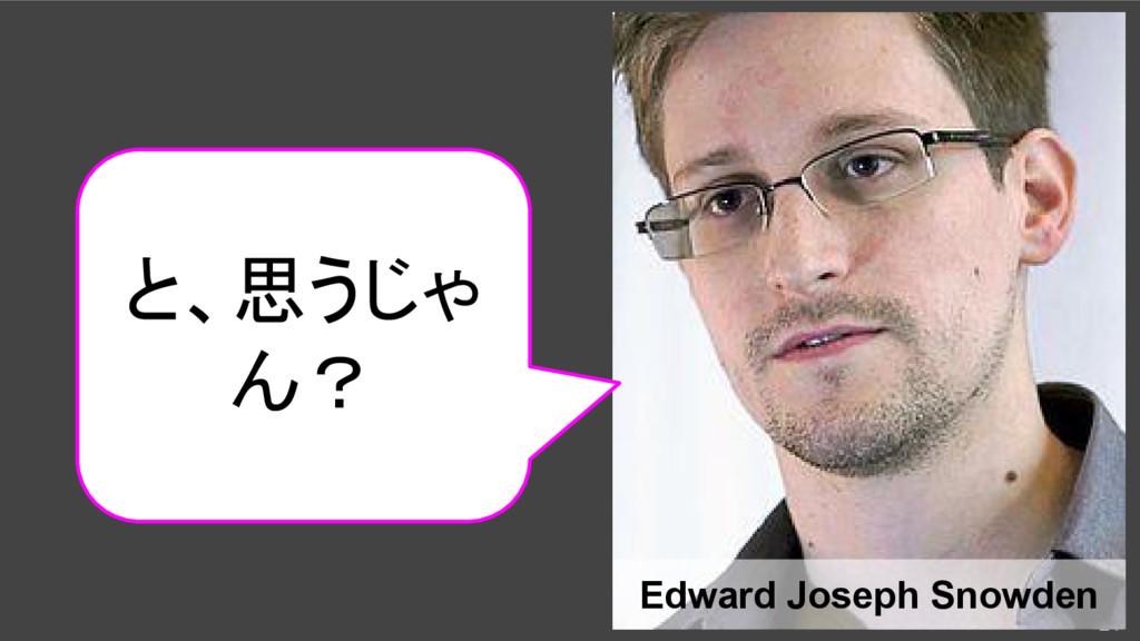 21 Edward Joseph Snowden と、思うじゃ ん?