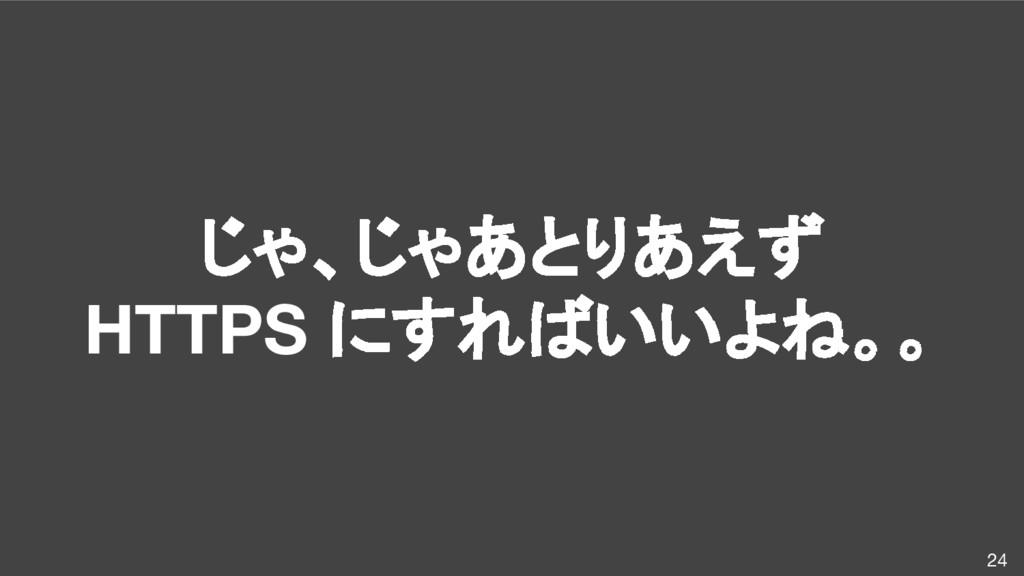 じゃ、じゃあとりあえず HTTPS にすればいいよね。。 24