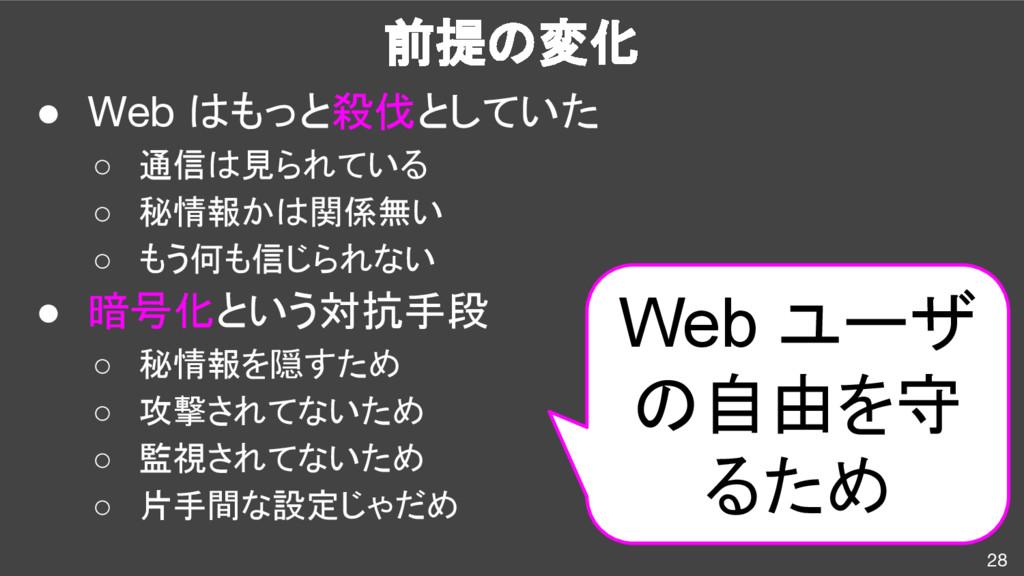 前提の変化 28 ● Web はもっと殺伐としていた ○ 通信は見られている ○ 秘情報かは関...