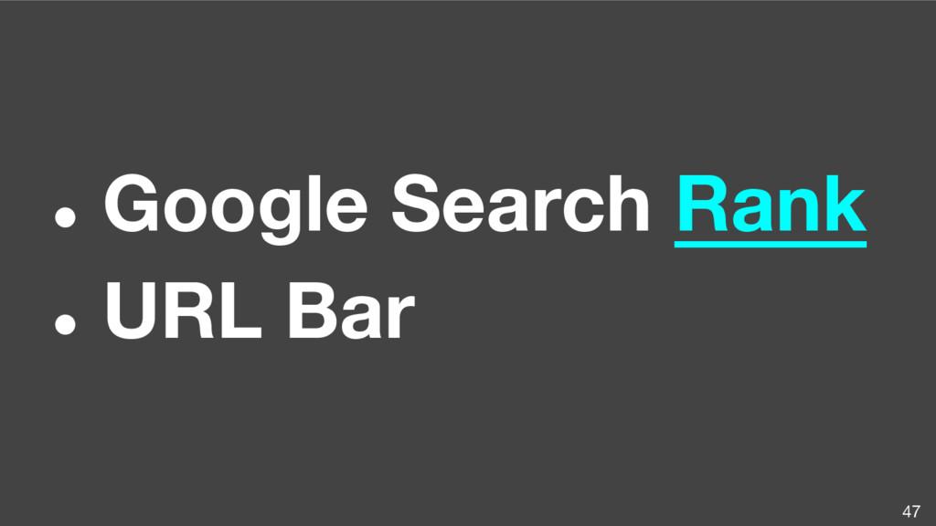 ● Google Search Rank ● URL Bar 47