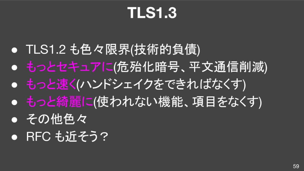 TLS1.3 59 ● TLS1.2 も色々限界(技術的負債) ● もっとセキュアに(危殆化暗...