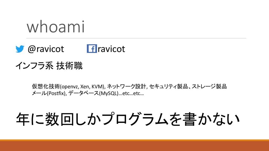 whoami インフラ系 技術職 @ravicot ravicot 仮想化技術(openvz,...