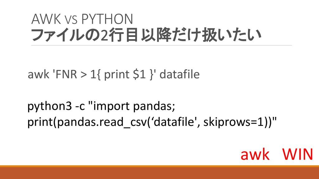 AWK VS PYTHON ファイルの2行目以降だけ扱いたい awk 'FNR > 1{ pr...