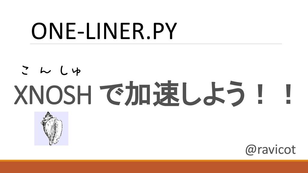 XNOSH で加速しよう!! ONE-LINER.PY こ ん しゅ @ravicot