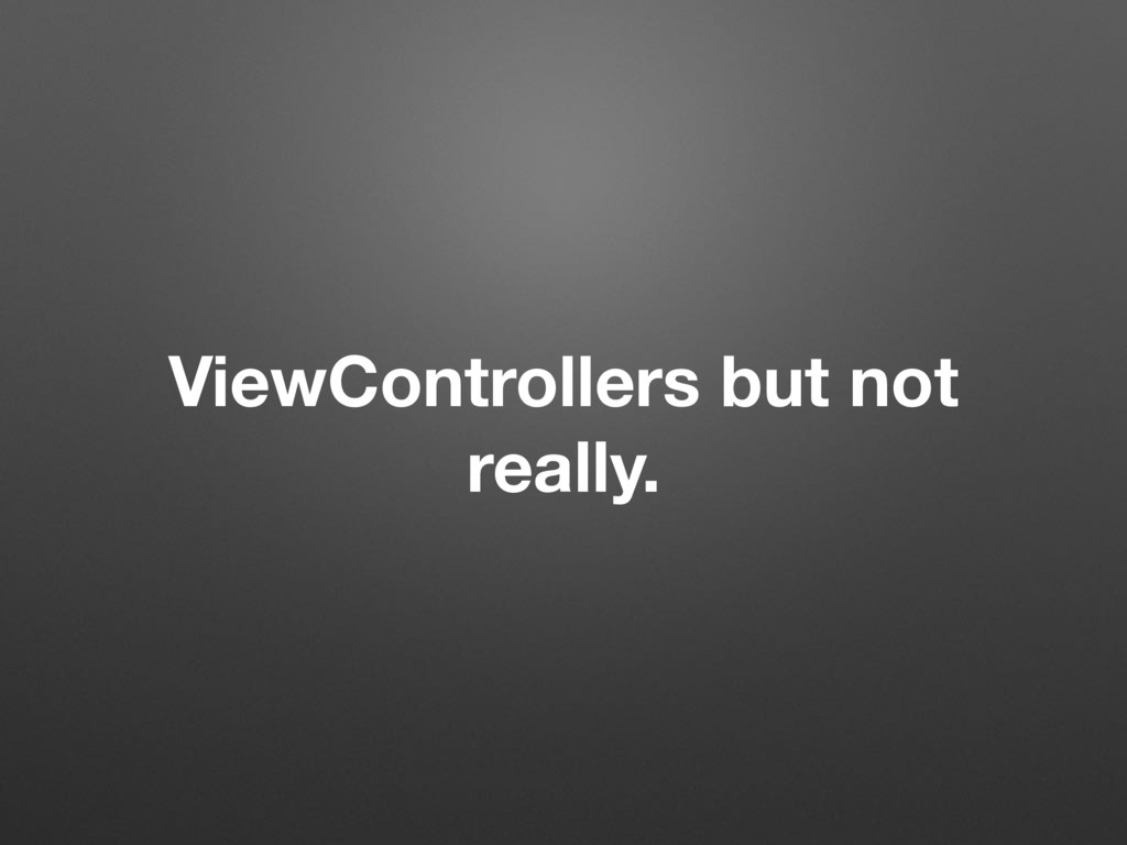 ViewControllers but not really.