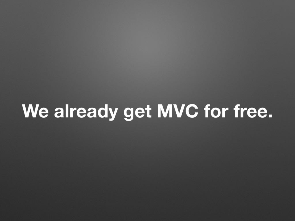 We already get MVC for free.