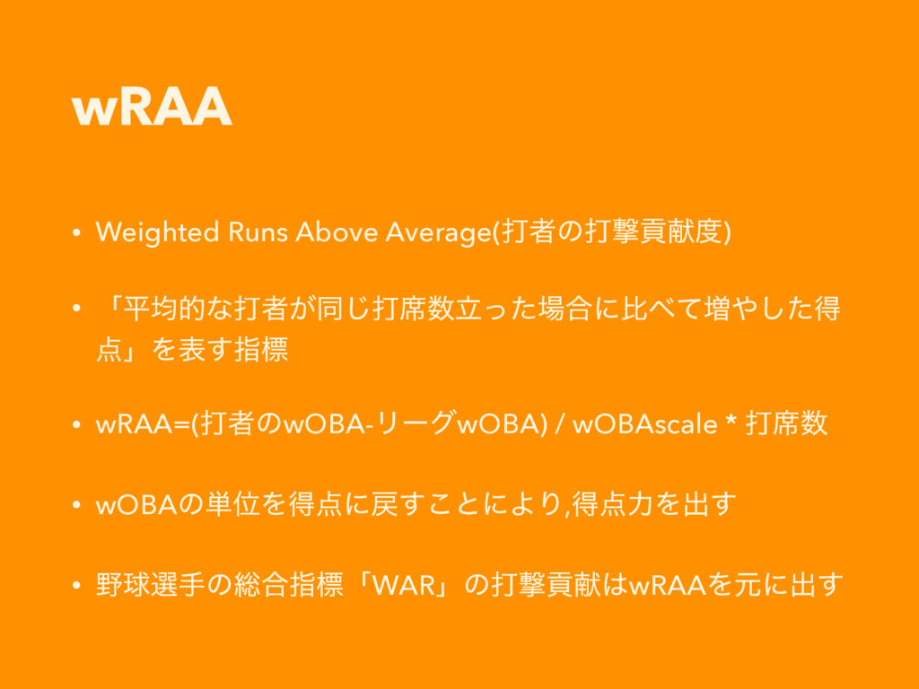 wRAA • Weighted Runs Above Average(ଧऀͷଧܸߩݙ౓) • ...