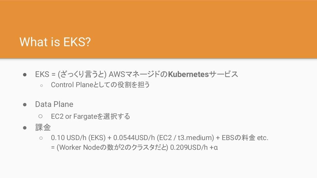 What is EKS? ● EKS = (ざっくり言うと) AWSマネージドのKuberne...