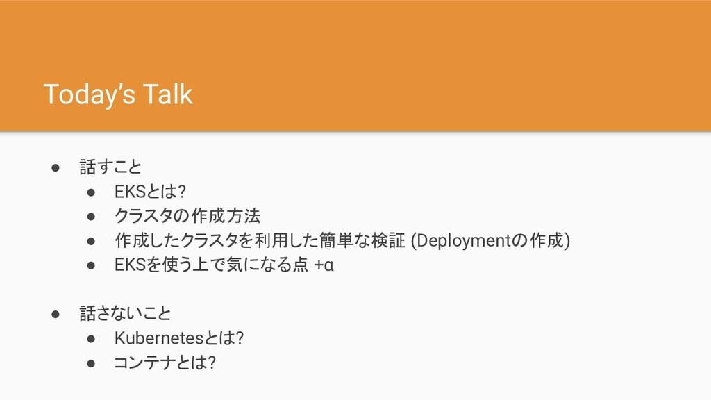 Today's Talk ● 話すこと ● EKSとは? ● クラスタの作成方法 ● 作成した...