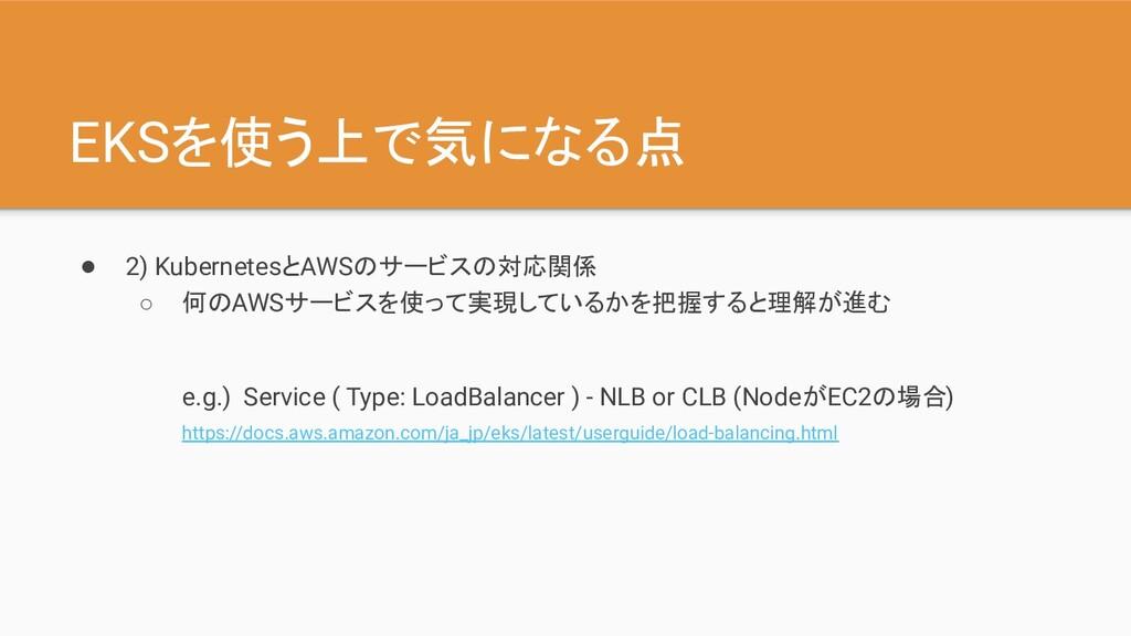 EKSを使う上で気になる点 ● 2) KubernetesとAWSのサービスの対応関係 ○ 何...