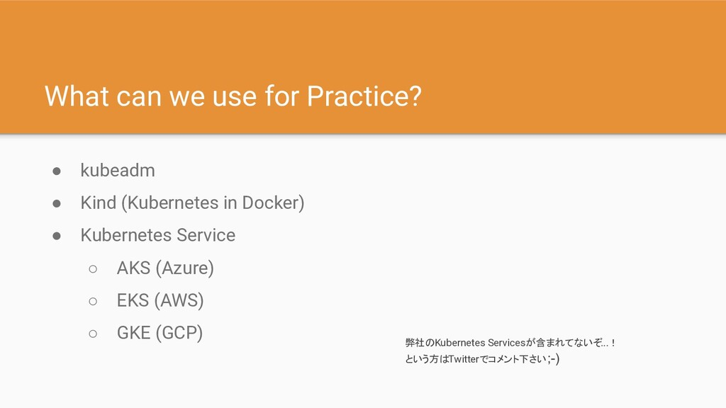 What can we use for Practice? ● kubeadm ● Kind ...