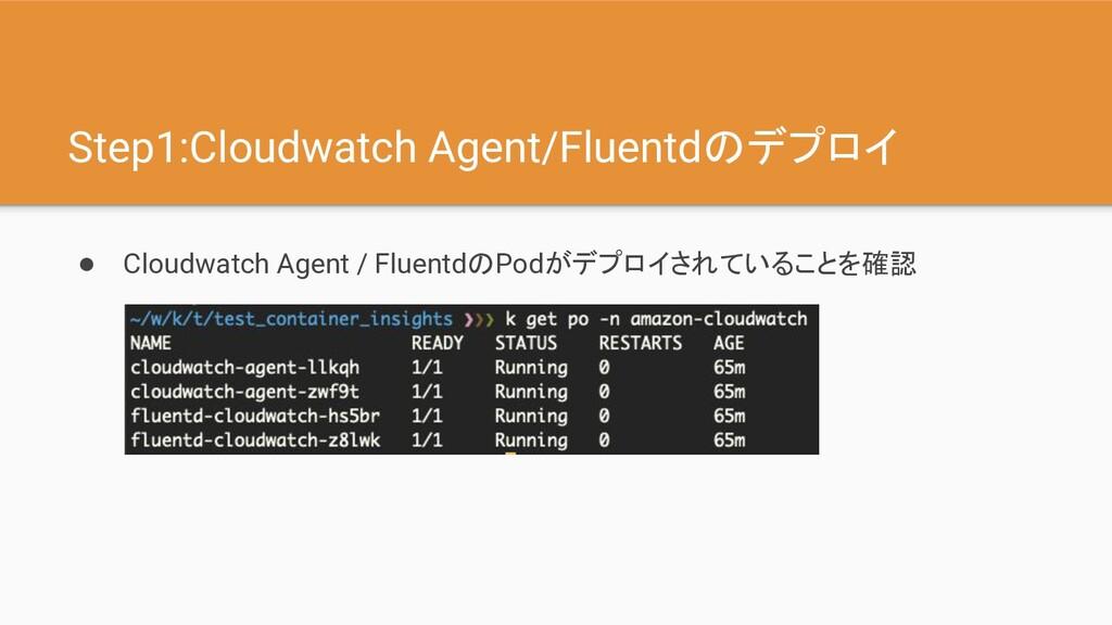 Step1:Cloudwatch Agent/Fluentdのデプロイ ● Cloudwatc...