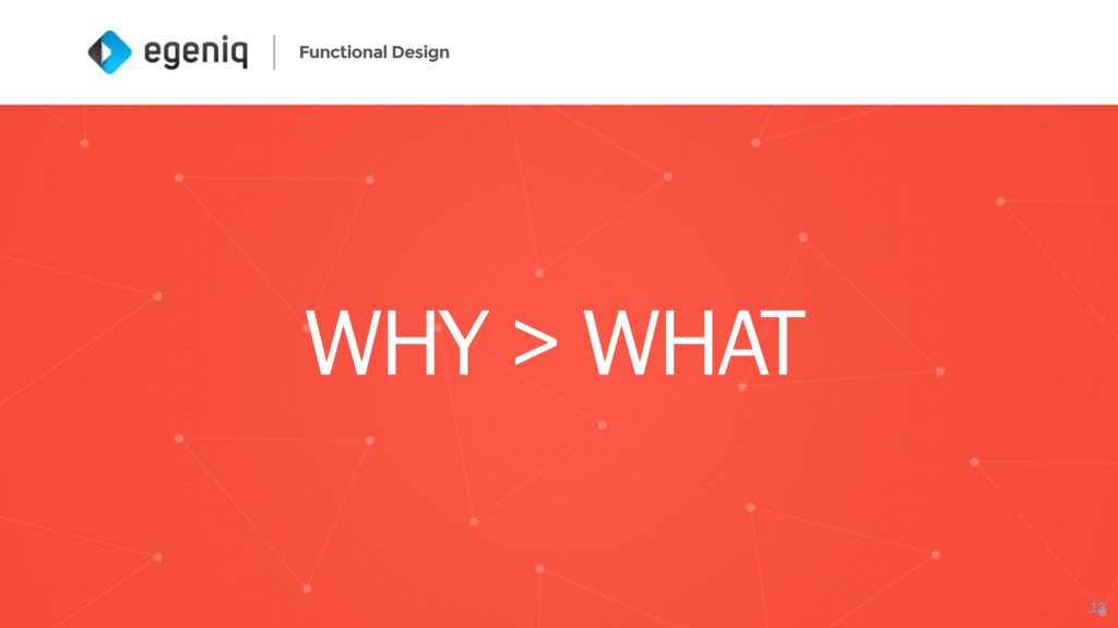 Functional Design WHY > WHAT 13