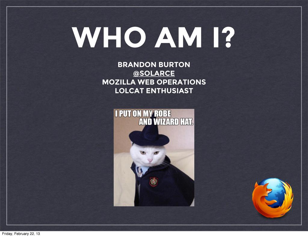 WHO AM I? BRANDON BURTON @SOLARCE MOZILLA WEB O...
