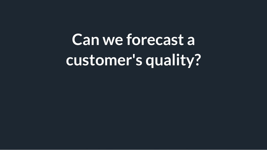 Can we forecast a customer's quality?