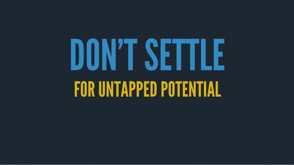 DON'T SETTLE DON'T SETTLE FOR UNTAPPED POTENTIA...