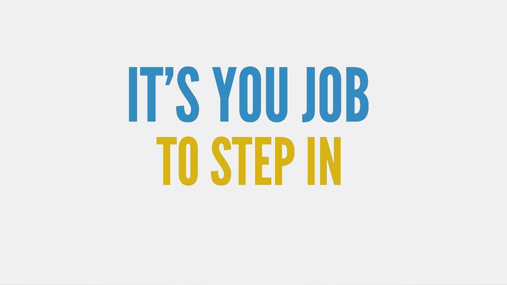 IT'S YOU JOB IT'S YOU JOB TO STEP IN TO STEP IN