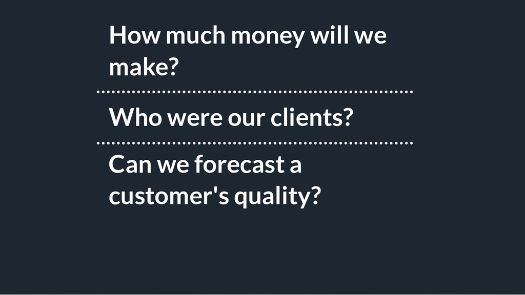 How much money will we make? Who were our clien...