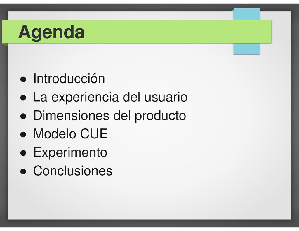 Agenda ● Introducción ● La experiencia del usua...