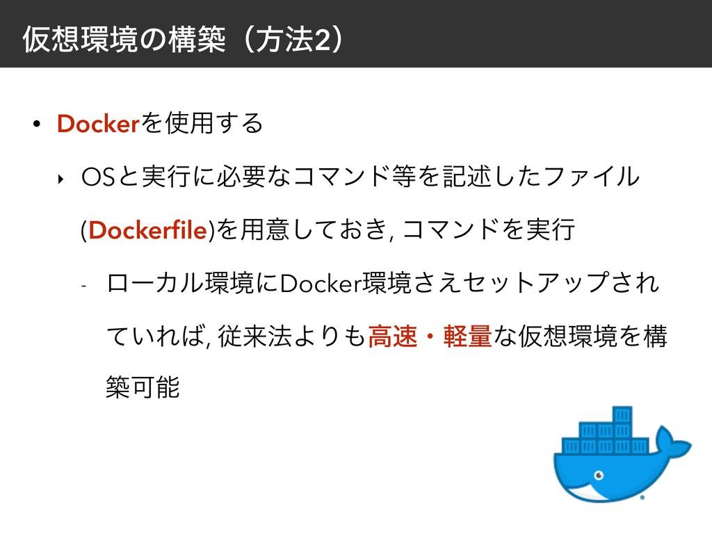 Ծڥͷߏஙʢํ๏2ʣ • DockerΛ༻͢Δ ‣ OSͱ࣮ߦʹඞཁͳίϚϯυΛهड़͠...