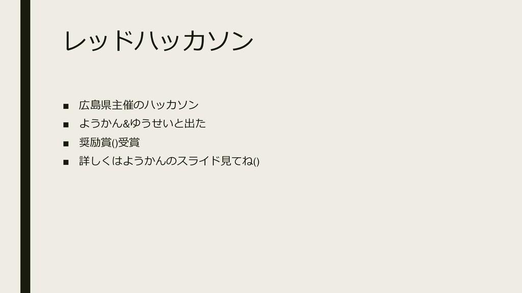 レッドハッカソン ■ 広島県主催のハッカソン ■ ようかん&ゆうせいと出た ■ 奨励賞()受賞...