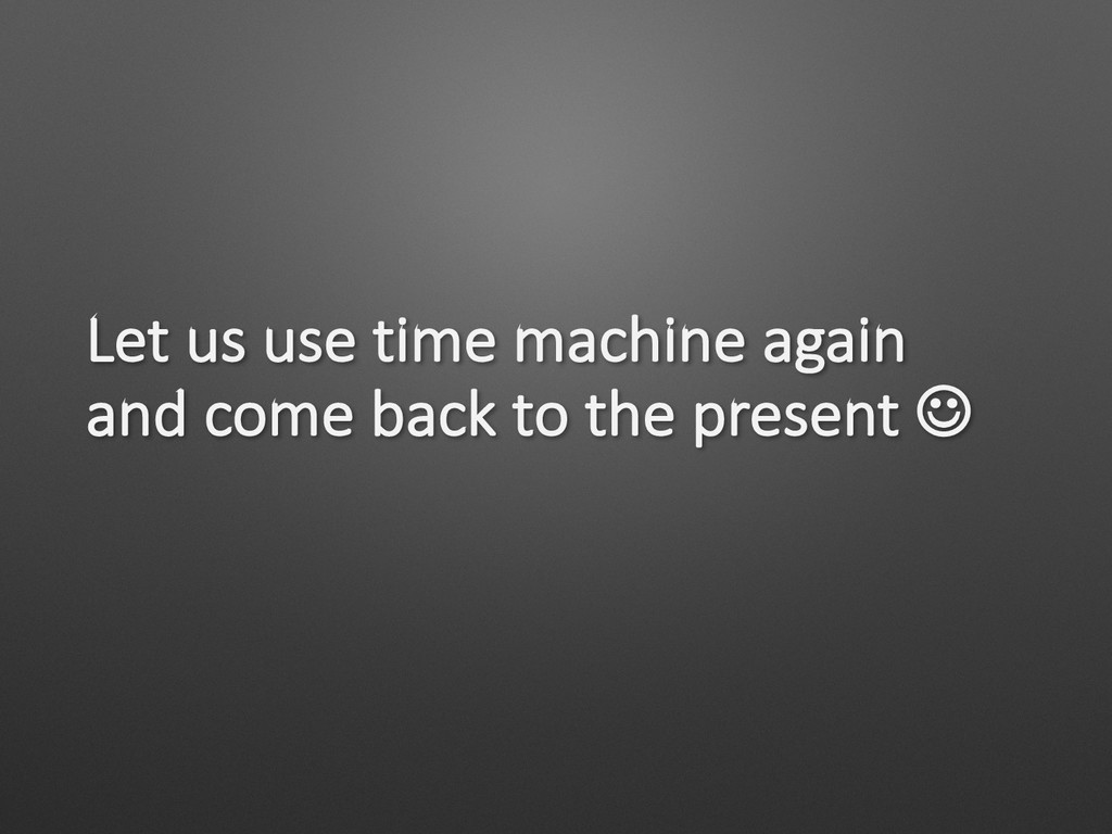 Let us use time machine again and come back to ...