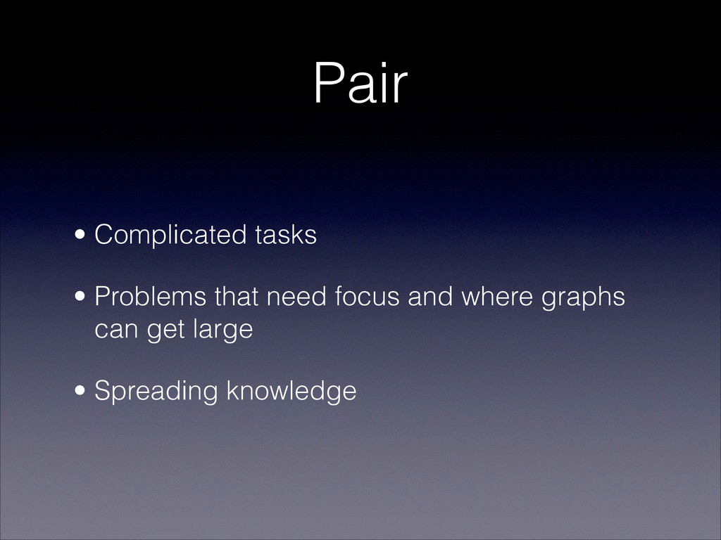 Pair • Complicated tasks • Problems that need f...