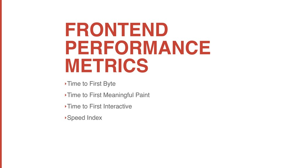 FRONTEND PERFORMANCE METRICS ‣Time to First Byt...