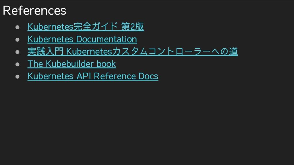 References ● Kubernetes完全ガイド 第2版 ● Kubernetes D...