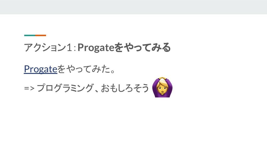 アクション1:Progateをやってみる Progateをやってみた。 => プログラミング、...