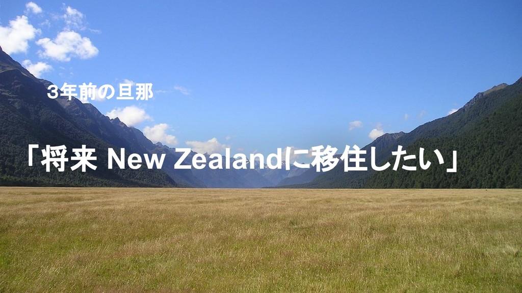 3年前の旦那 「将来 New Zealandに移住したい」