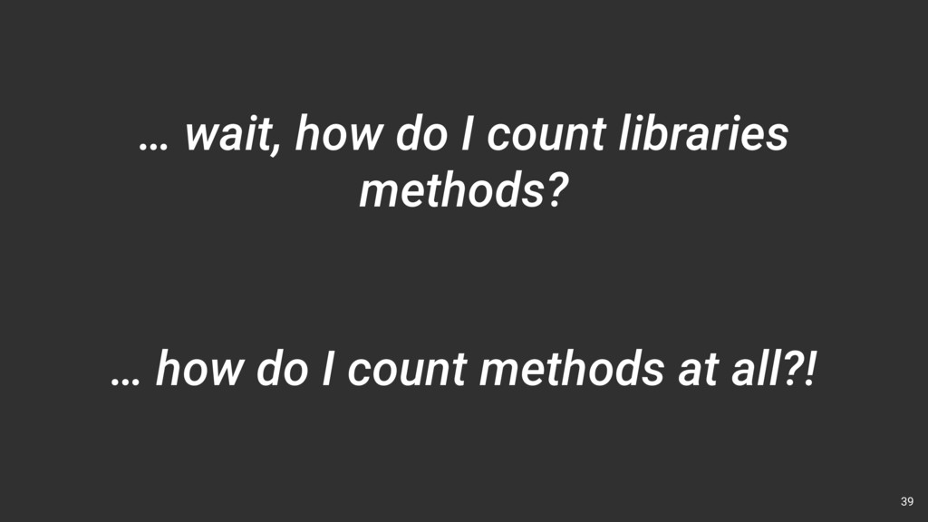 … wait, how do I count libraries methods? 39 … ...