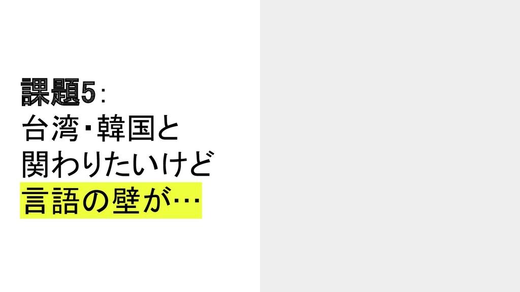 課題5: 台湾・韓国と 関わりたいけど 言語の壁が…
