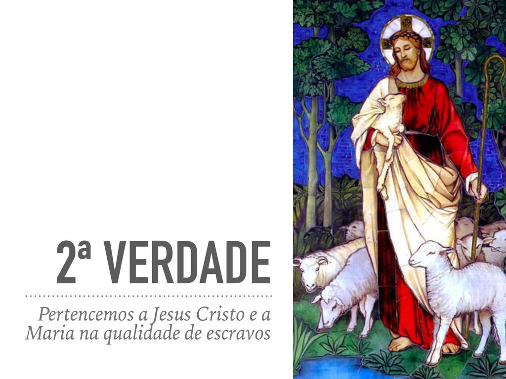 2ª VERDADE Pertencemos a Jesus Cristo e a Maria...