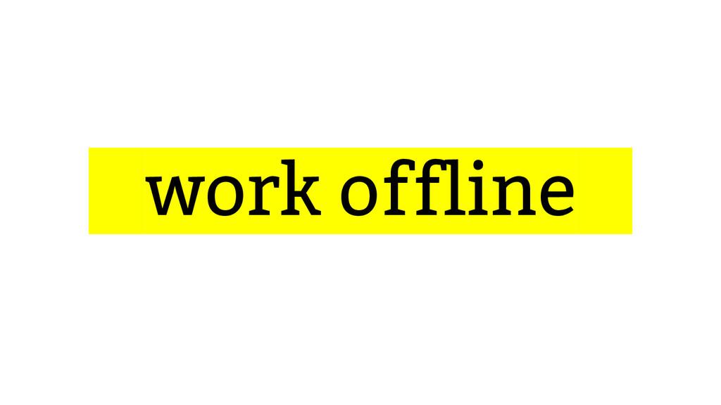...work offline...