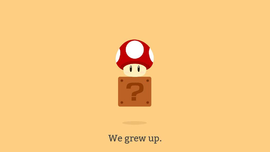 We grew up.