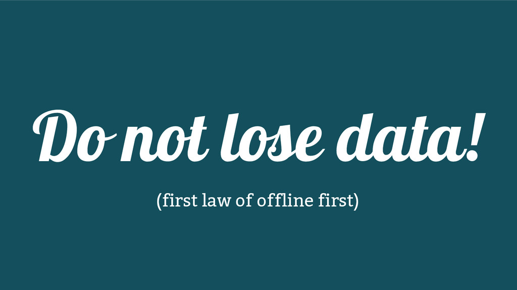 Do not lose data! (first law of offline first)