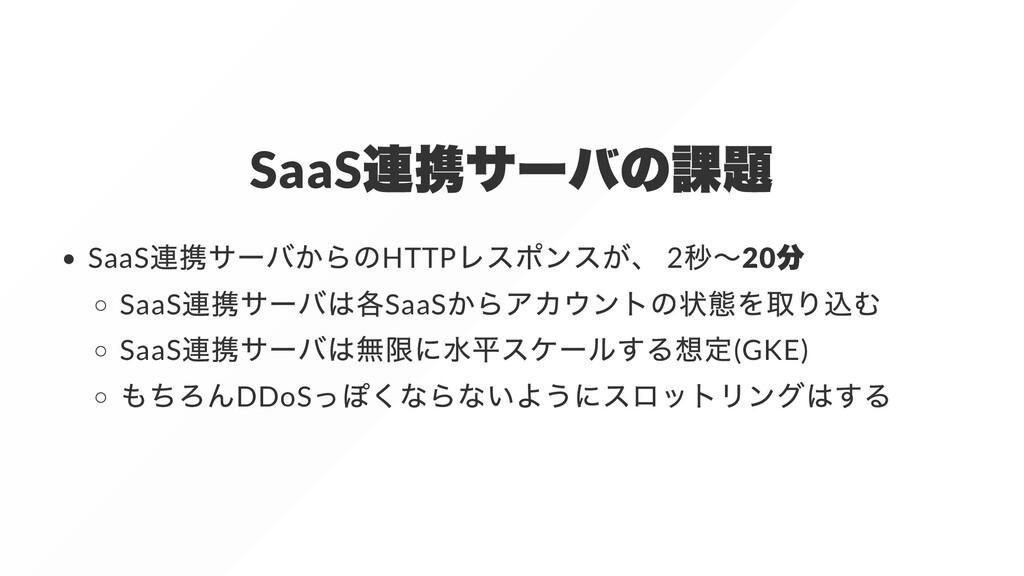 SaaS 連携サーバの課題 SaaS 連携サーバからのHTTP レスポンスが、 2 秒〜20 ...