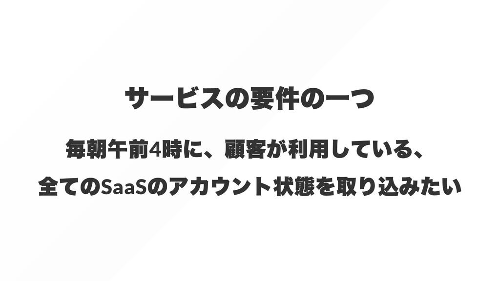 サービスの要件の⼀つ 毎朝午前 4 時に、顧客が利⽤している、 全ての SaaS のアカウント...