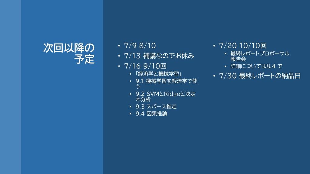 次回以降の 予定 • 7/9 8/10 • 7/13 補講なのでお休み • 7/16 9/10...