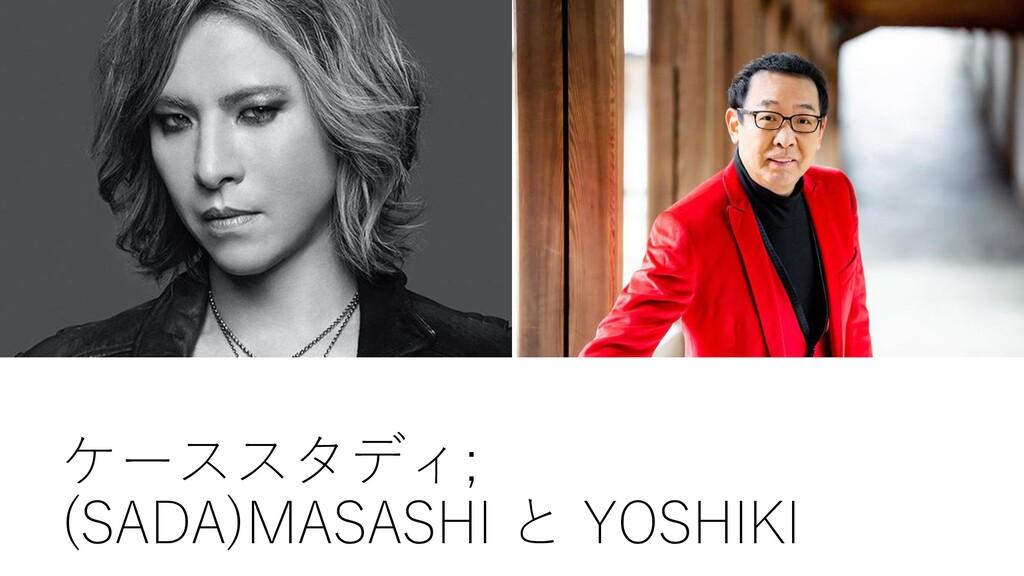 ケーススタディ; (SADA)MASASHI と YOSHIKI