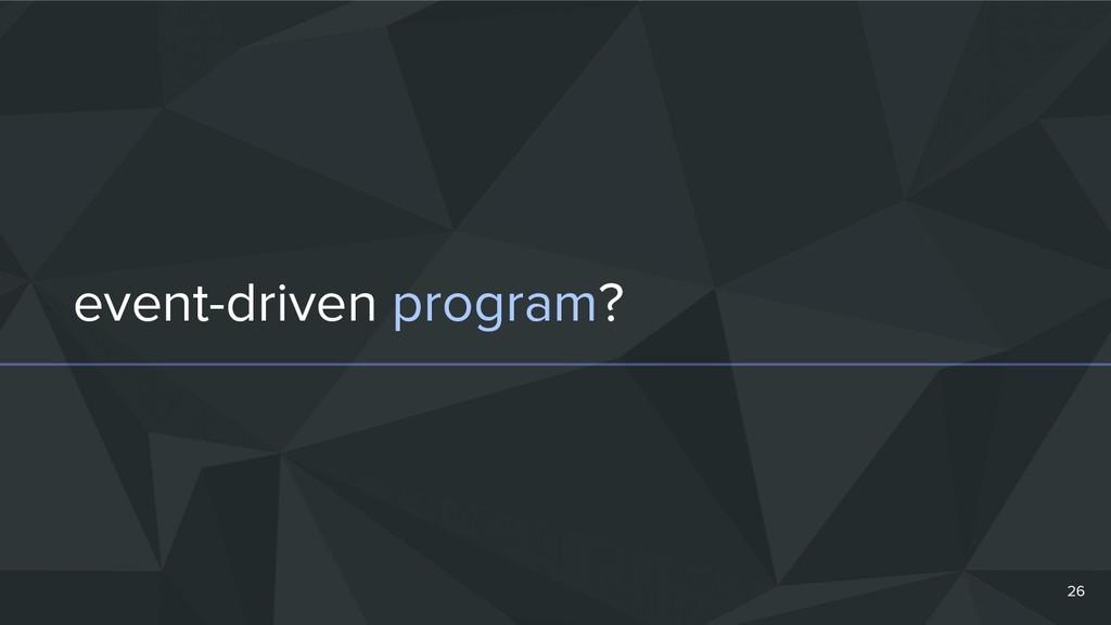 event-driven program? 26
